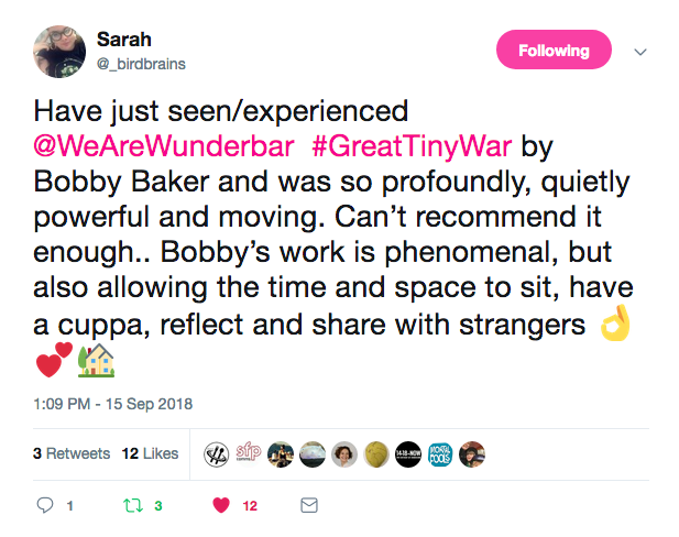 Sarah Have just seen/experienced ©WeAreWunderbar #GreatTinyWar by Bobby Baker and was so profoundly, quietly powerful and moving. Can't recommend it enough.. Bobby's work is phenomenal, but also allowing the time and space to sit, have a cuppa, reflect and share with strangers